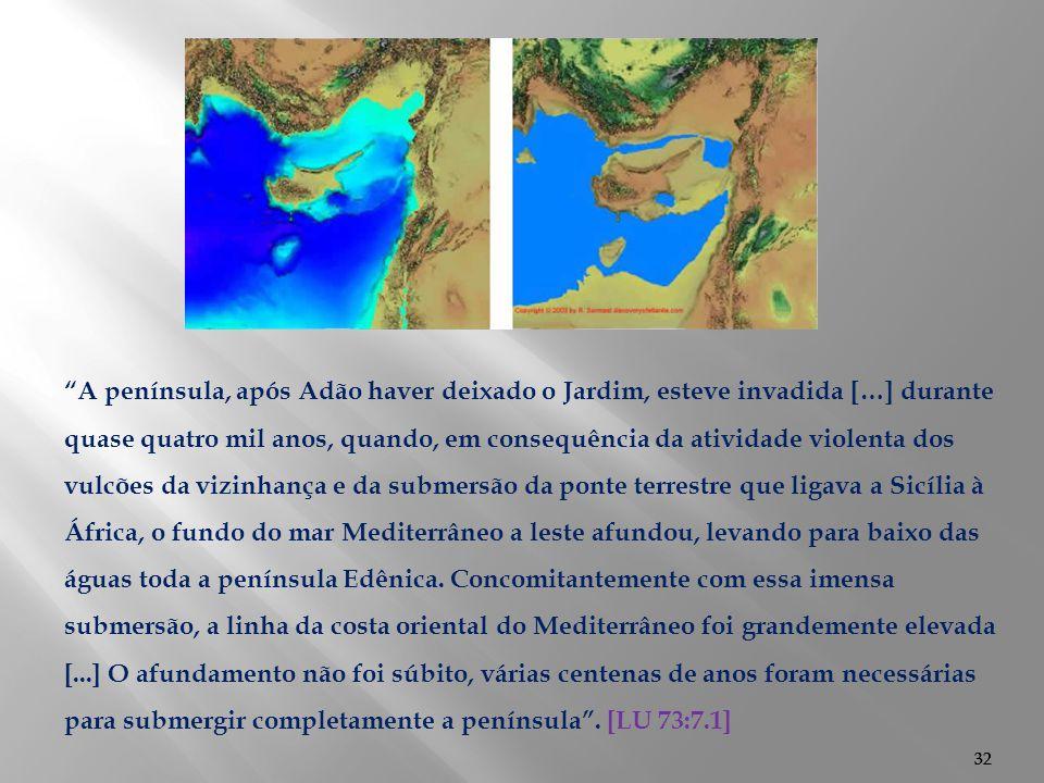 A península, após Adão haver deixado o Jardim, esteve invadida […] durante quase quatro mil anos, quando, em consequência da atividade violenta dos vulcões da vizinhança e da submersão da ponte terrestre que ligava a Sicília à África, o fundo do mar Mediterrâneo a leste afundou, levando para baixo das águas toda a península Edênica. Concomitantemente com essa imensa submersão, a linha da costa oriental do Mediterrâneo foi grandemente elevada [...] O afundamento não foi súbito, várias centenas de anos foram necessárias para submergir completamente a península . [LU 73:7.1]